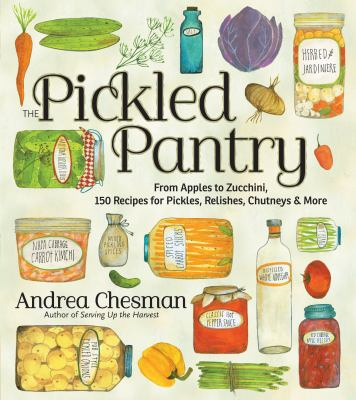 The Pickled Pantry : From Apples to Zucchini, 150 Recipes for Pickles, Relishes, Chutneys & More