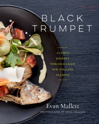 Black Trumpet :  a chef's journey through eight New England seasons