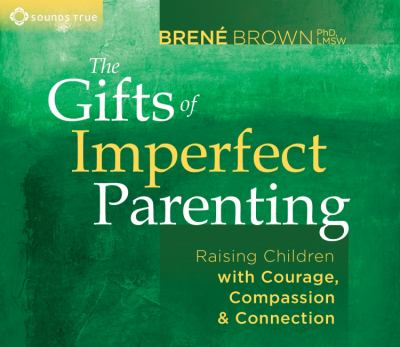 The gifts of imperfect parenting : raising children with courage, compassion, & connection