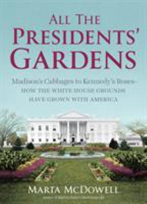 All the Presidents' gardens : Madison's cabbages to Kennedy's roses : how the White House grounds have grown with America