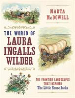 The world of Laura Ingalls Wilder : the frontier landscapes that inspired the Little House books