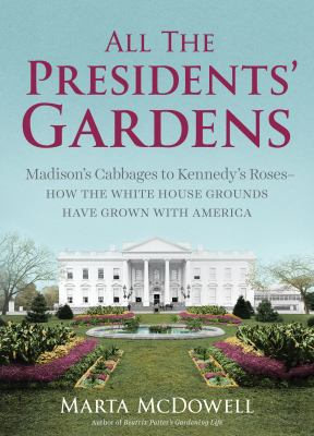 All the presidents' gardens : Madison's cabbages to Kennedy's roses : how the White House grounds have grown with America.