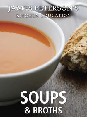 Soups and Broths: James Peterson's Kitchen Education Recipes and Techniques from Cooking
