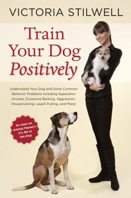 Train your dog positively [electronic resource] :  understand your dog and solve common behavior problems including separation anxiety, excessive barking, aggression, housetraining, leash pulling, and more!