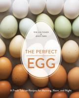 The perfect egg : a fresh take on recipes for morning, noon, and night