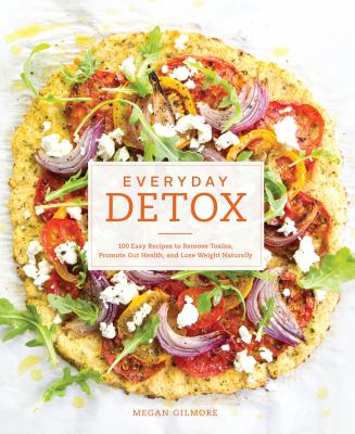 Everyday detox :  100 easy recipes to remove toxins, promote gut health, and lose weight naturally