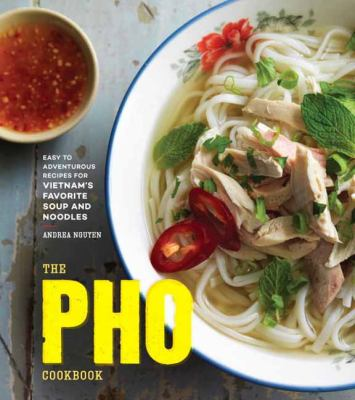 The pho cookbook : easy to adventurous recipes for Vietnam's favorite soup and noodles