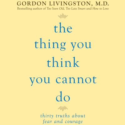 The thing you think you cannot do thirty truths about fear and courage