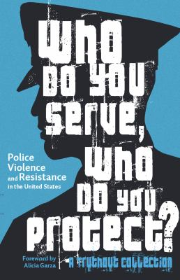 Who do you serve, who do you protect? : police violence and resistance in the United States.