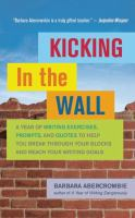 Kicking in the wall : a year of writing exercises, prompts, and quotes to help you break through your blocks and reach your writing goals