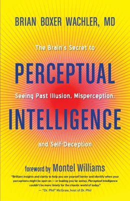 Perceptual intelligence : the brain's secret to seeing past illusion, misperception, and self-deception