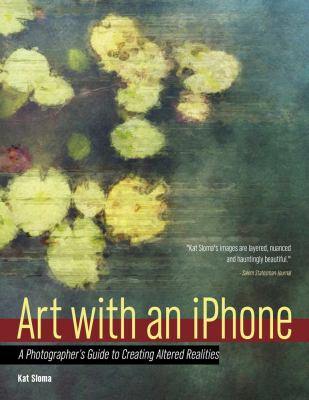 Art with an iPhone :  A Photographer's Guide to Creating Altered Realities