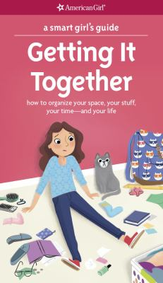 A smart girl's guide, getting it together : how to organize your space, your stuff, your time-and your life