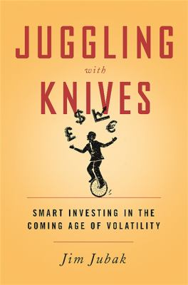 Juggling with knives :  smart investing in the coming age of volatility
