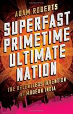 Superfast primetime ultimate nation: the relentless invention of modern India