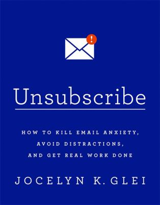 Unsubscribe :  how to kill email anxiety, avoid distractions, and get real work done