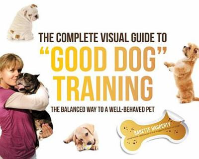"The complete visual guide to ""good dog"" training [electronic resource] :  the balanced way to a well-behaved pet"