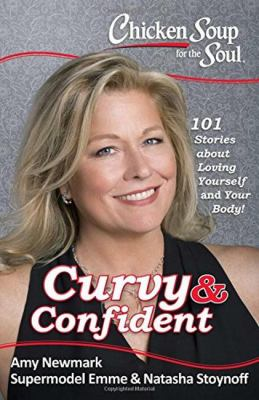 Chicken soup for the soul :  curvy & confident : 101 stories about loving yourself and your body