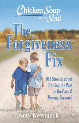 Chicken soup for the soul :  the forgiveness fix : 101 stories about putting the past in the past & moving forward