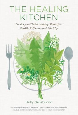 The healing kitchen :  cooking with nourishing herbs for health, wellness, and vitality