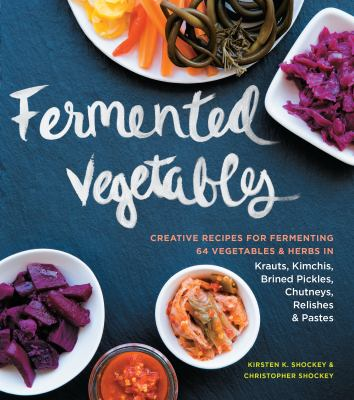 Fermented vegetables : creative recipes for fermenting 64 vegetables and herbs in krauts, kimchis, brined pickles, chutneys, relishes and pastes