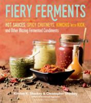 Fiery ferments :  70 stimulating recipes for hot sauces, spicy chutneys, kimchis with kick, and other blazing fermented condiments