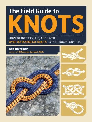 The field guide to knots :  how to identify, tie, and untie over 80 essential knots for outdoor pursuits