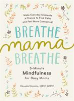 Breathe mama breathe :  5-minute mindfulness for busy moms