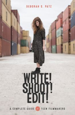 Write! shoot! edit! : the complete guide to filmmaking for teens