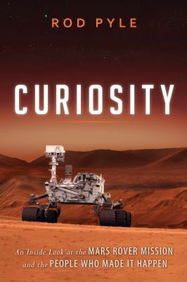 Curiosity An Inside Look at the Mars Rover Mission and the People Who Made It Happen