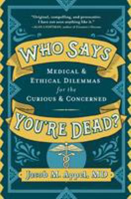 Who says you're dead? : medical & ethical dilemmas for the curious & concerned