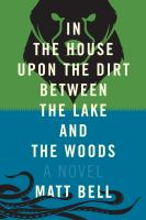 In the House Upon the Dirt Between the Lake and the Woods: A Novel by Matt Bell