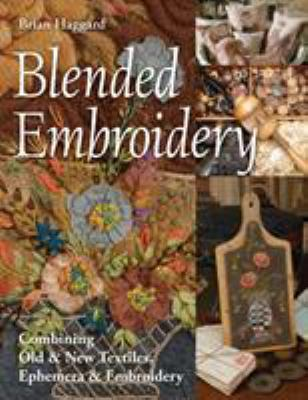 Blended embroidery :  combining old & new textiles, ephemera & embroidery