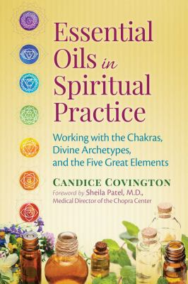 Essential oils in spiritual practice :  working with the chakras, divine archetypes, and the five great elements