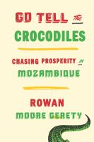 Go tell the crocodiles : chasing prosperity in Mozambique