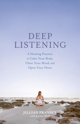 Deep listening :  a healing practice to calm your body, clear your mind, and open your heart