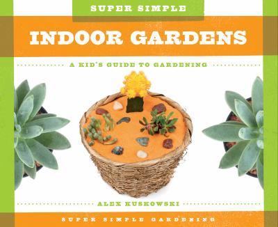 Super simple indoor gardens : a kid's guide to gardening