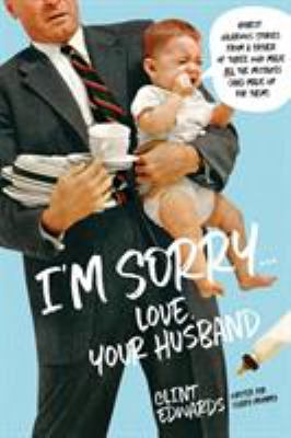 I'm sorry... love, your husband : honest, hilarious stories from a father of three who made all the mistakes (and made up for them)