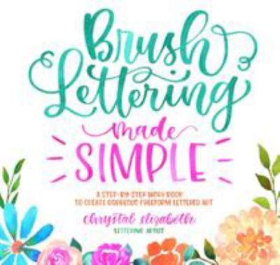 Brush lettering made simple :  a step-by-step workbook to create gorgeous freeform lettered art