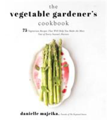 The vegetable gardener's cookbook :  75 vegetarian recipes that will help you make the most out of every season's harvest
