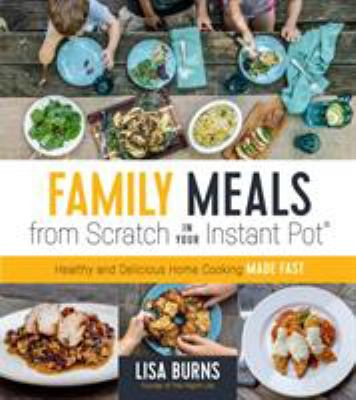 Family meals from scratch in your Instant Pot :  healthy and delicious home cooking made fast