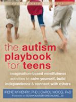 The autism playbook for teens : imagination-based mindfulness activities to calm yourself, build independence & connect with others