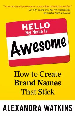 Hello, my name is awesome : how to create brand names that stick