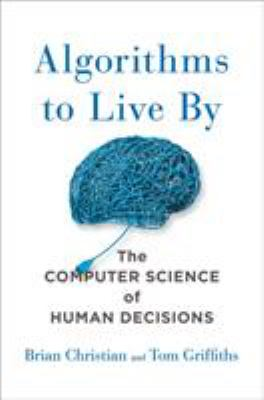 Algorithms to live by : the computer science of human decisions