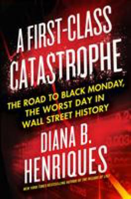 A first-class catastrophe :  the road to Black Monday, the worst day in Wall Street history