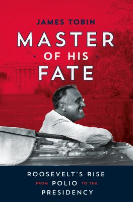 Master of his fate : Roosevelt's rise from polio to the presidency