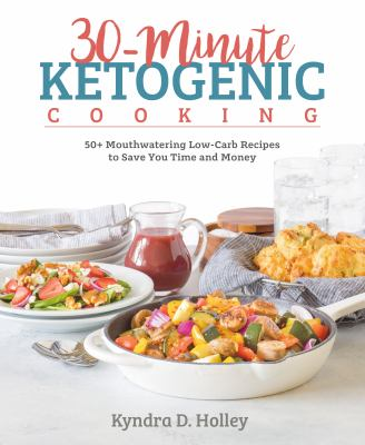 30-minute ketogenic cooking :  50+ Mouthwatering Low-Carb Recipes to Save You Time and Money