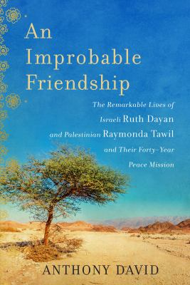 An improbable friendship : the remarkable lives of Israeli Ruth Dayan and Palestinian Raymonda Tawil and their forty-year peace mission