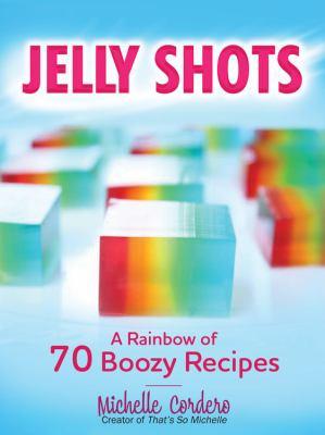 Jelly shots :  a rainbow of 70 boozy recipes