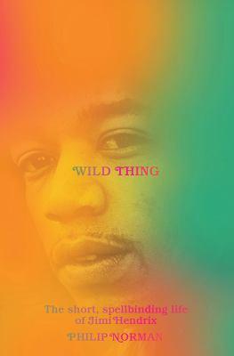 Wild thing : the short, spellbinding life of Jimi Hendrix